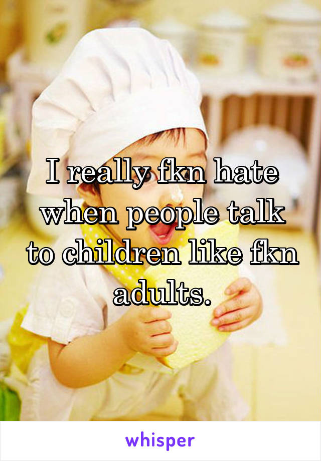 I really fkn hate when people talk to children like fkn adults.