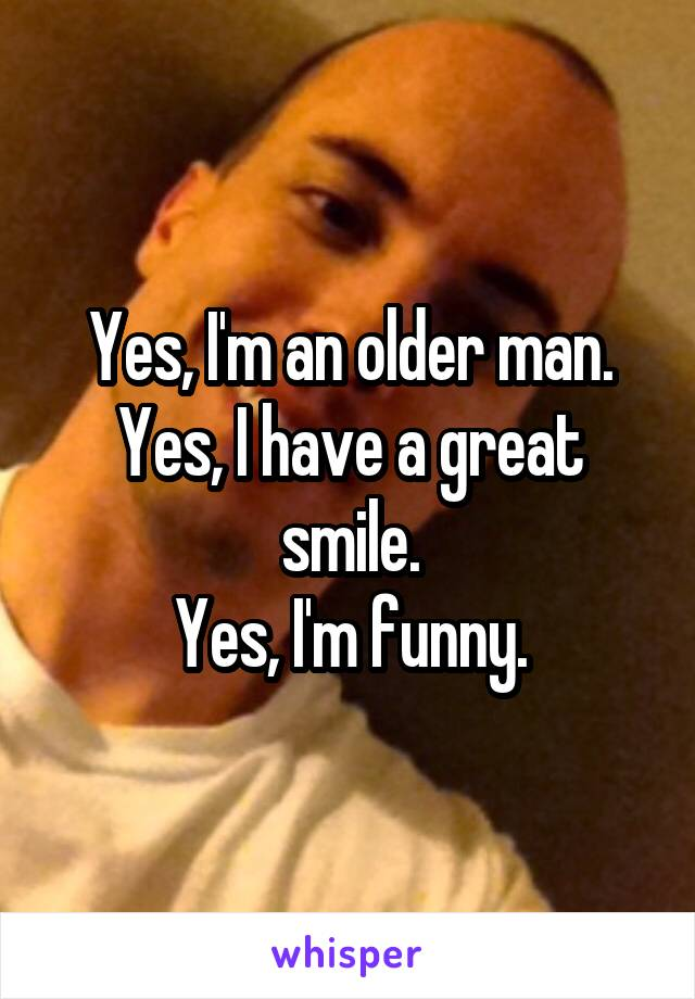 Yes, I'm an older man. Yes, I have a great smile. Yes, I'm funny.