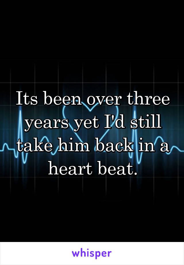 Its been over three years yet I'd still take him back in a heart beat.