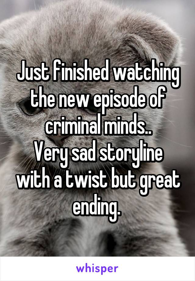 Just finished watching the new episode of criminal minds.. Very sad storyline with a twist but great ending.