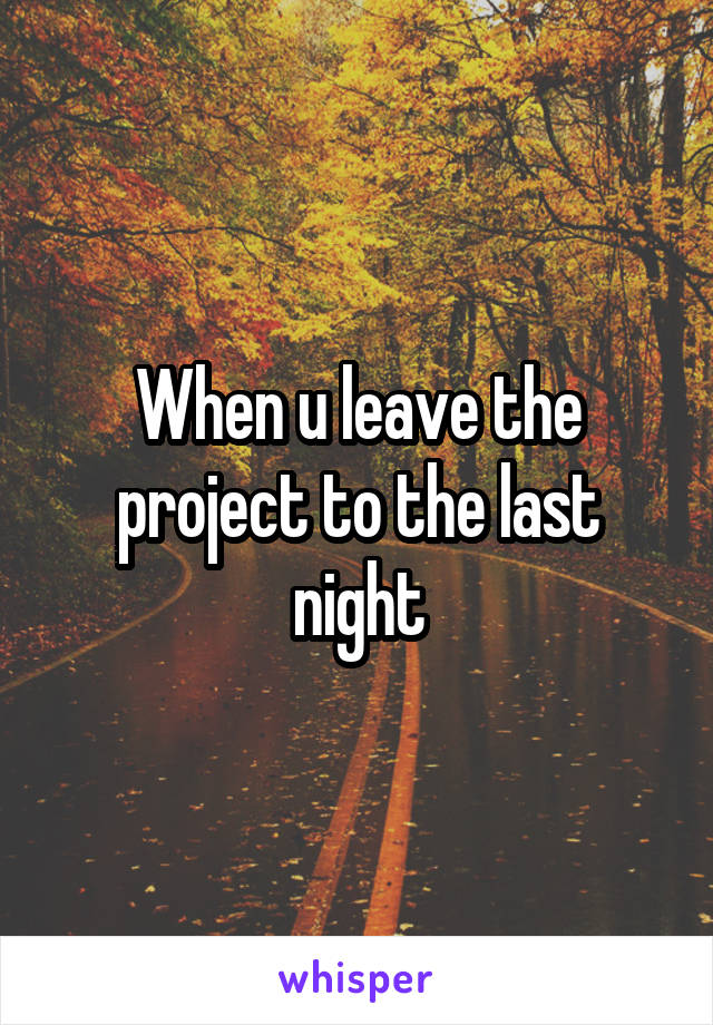 When u leave the project to the last night