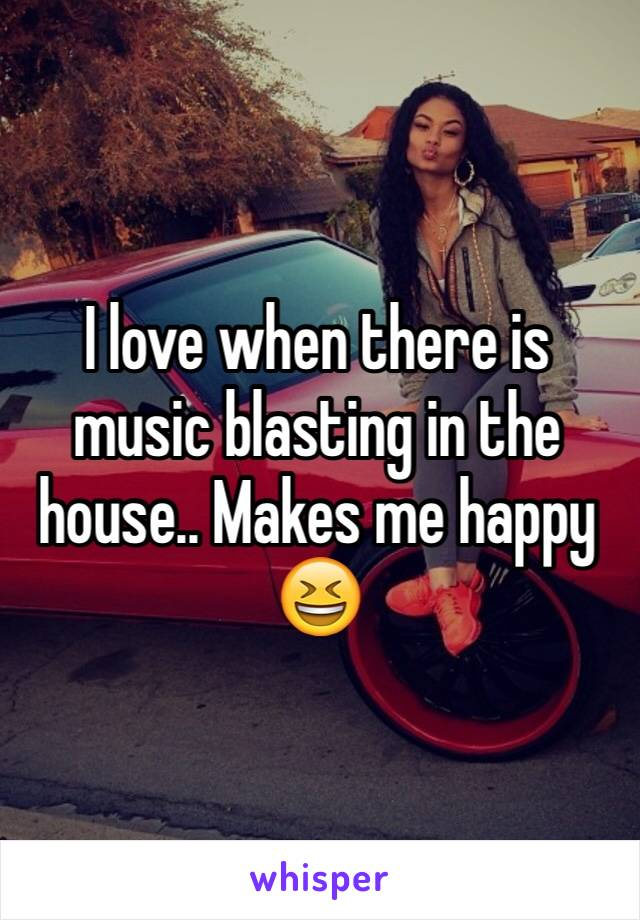 I love when there is music blasting in the house.. Makes me happy 😆