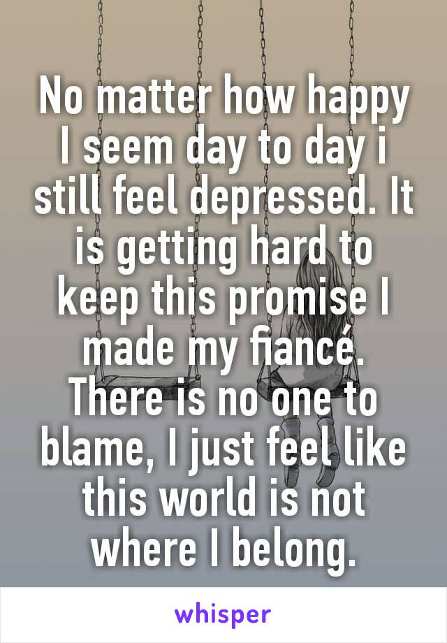 No matter how happy I seem day to day i still feel depressed. It is getting hard to keep this promise I made my fiancé. There is no one to blame, I just feel like this world is not where I belong.