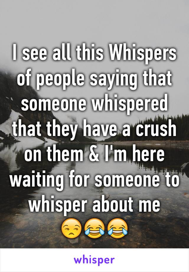 I see all this Whispers of people saying that someone whispered that they have a crush on them & I'm here waiting for someone to whisper about me  😒😂😂