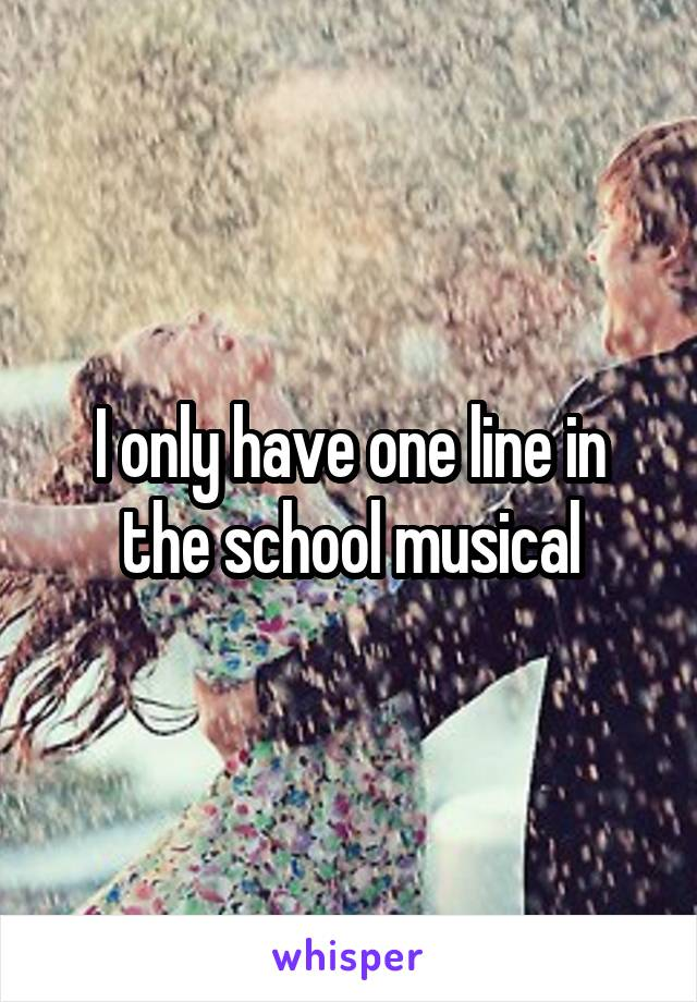 I only have one line in the school musical