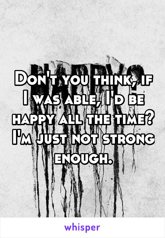 Don't you think, if I was able, I'd be happy all the time? I'm just not strong enough.
