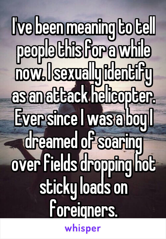 I've been meaning to tell people this for a while now. I sexually identify as an attack helicopter. Ever since I was a boy I dreamed of soaring over fields dropping hot sticky loads on foreigners.