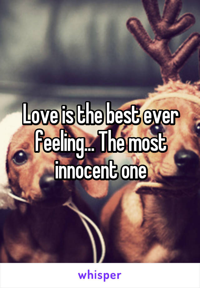 Love is the best ever feeling... The most innocent one