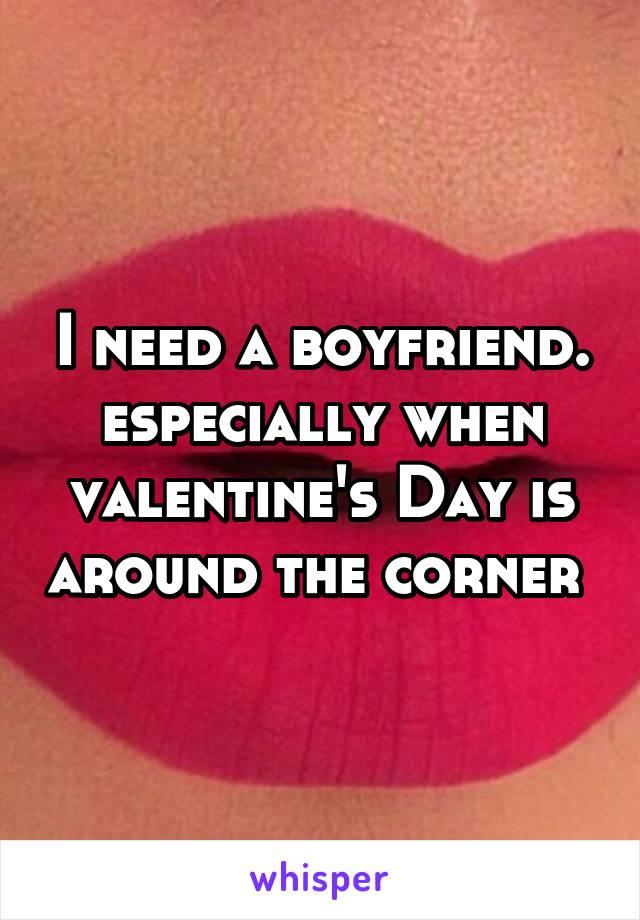 I need a boyfriend. especially when valentine's Day is around the corner