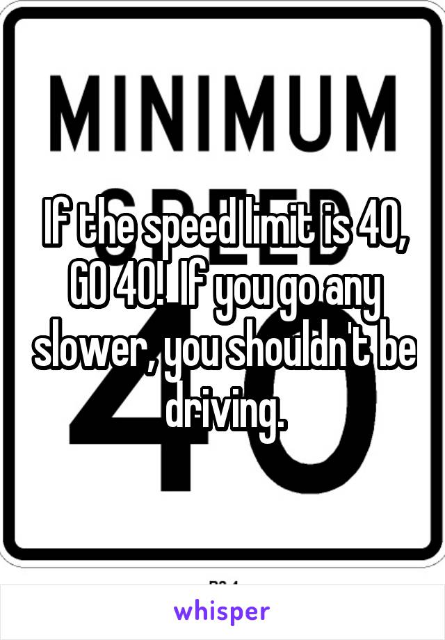 If the speed limit is 40, GO 40!  If you go any slower, you shouldn't be driving.