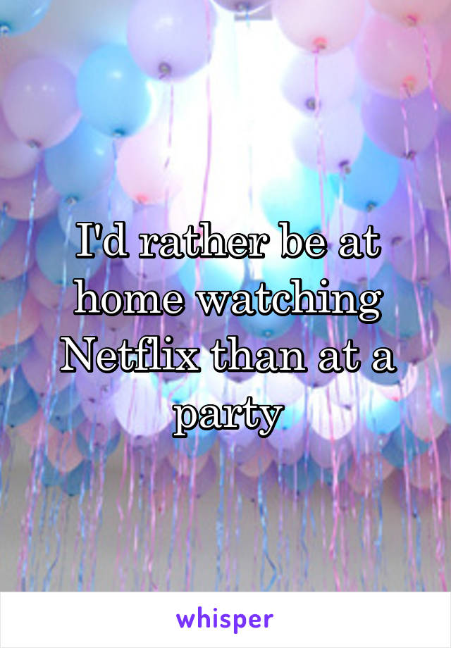 I'd rather be at home watching Netflix than at a party