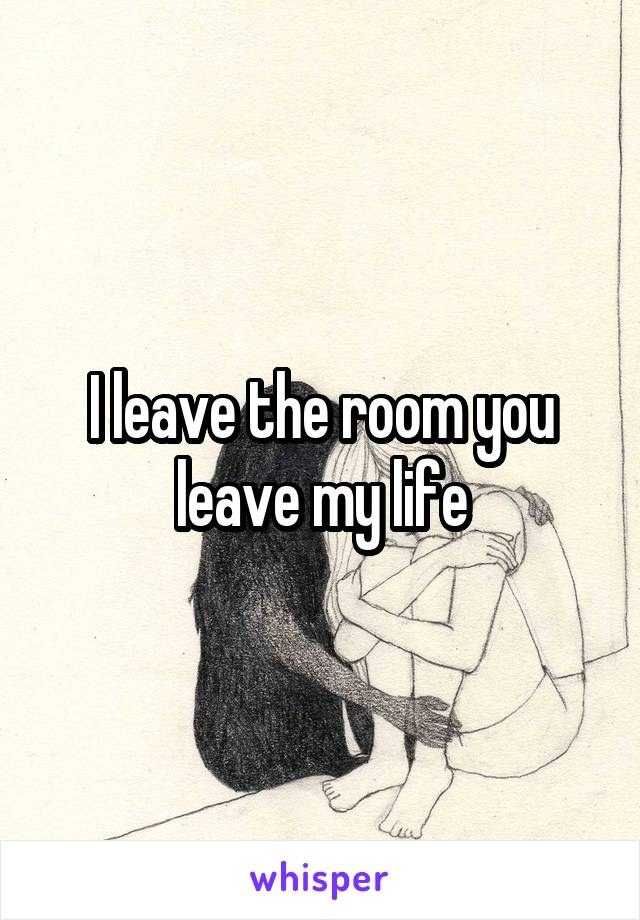 I leave the room you leave my life