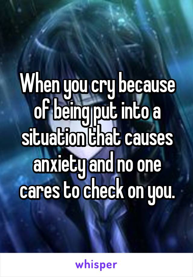 When you cry because of being put into a situation that causes anxiety and no one cares to check on you.