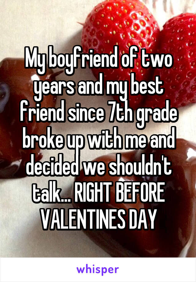 My boyfriend of two years and my best friend since 7th grade broke up with me and decided we shouldn't talk... RIGHT BEFORE VALENTINES DAY