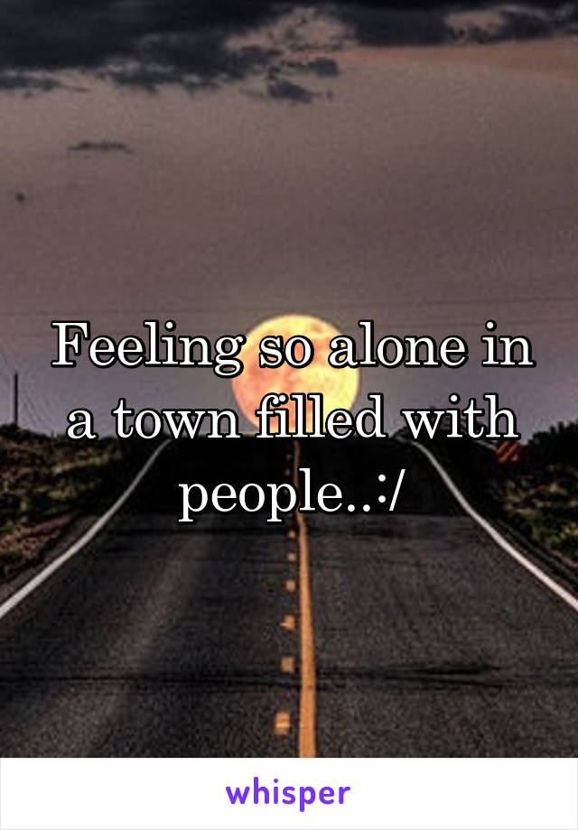 Feeling so alone in a town filled with people..:/