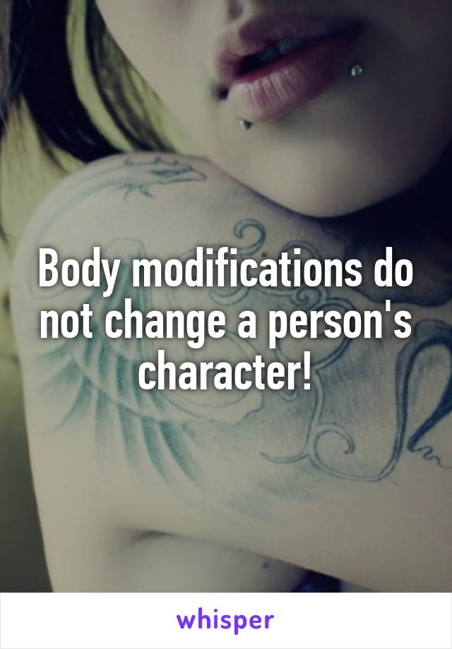 Body modifications do not change a person's character!