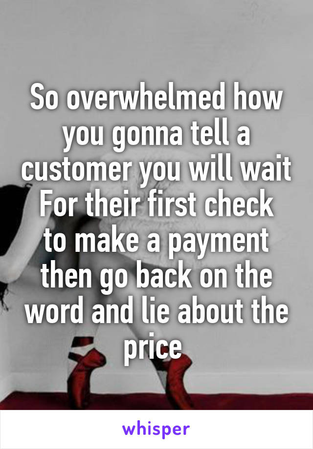 So overwhelmed how you gonna tell a customer you will wait For their first check to make a payment then go back on the word and lie about the price