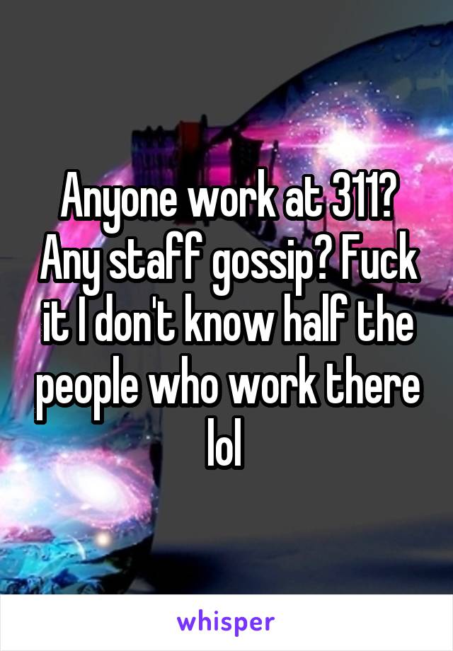 Anyone work at 311? Any staff gossip? Fuck it I don't know half the people who work there lol