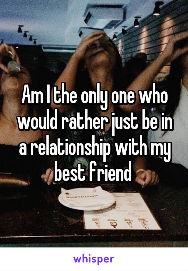 Am I the only one who would rather just be in a relationship with my best friend