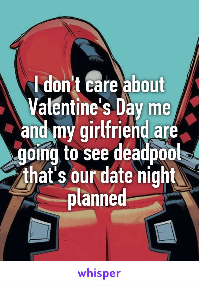 I don't care about Valentine's Day me and my girlfriend are going to see deadpool that's our date night planned
