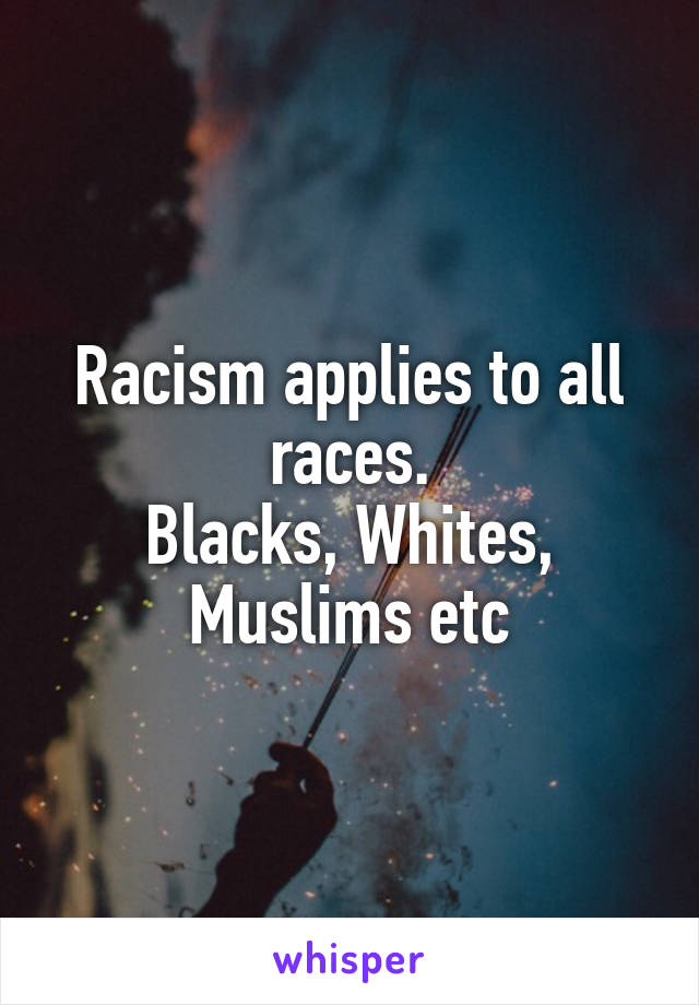 Racism applies to all races. Blacks, Whites, Muslims etc
