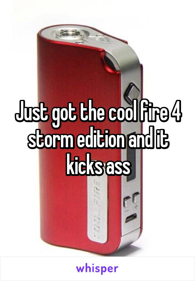 Just got the cool fire 4 storm edition and it kicks ass