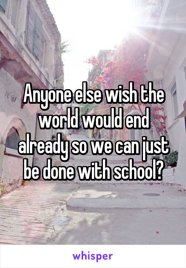 Anyone else wish the world would end already so we can just be done with school?