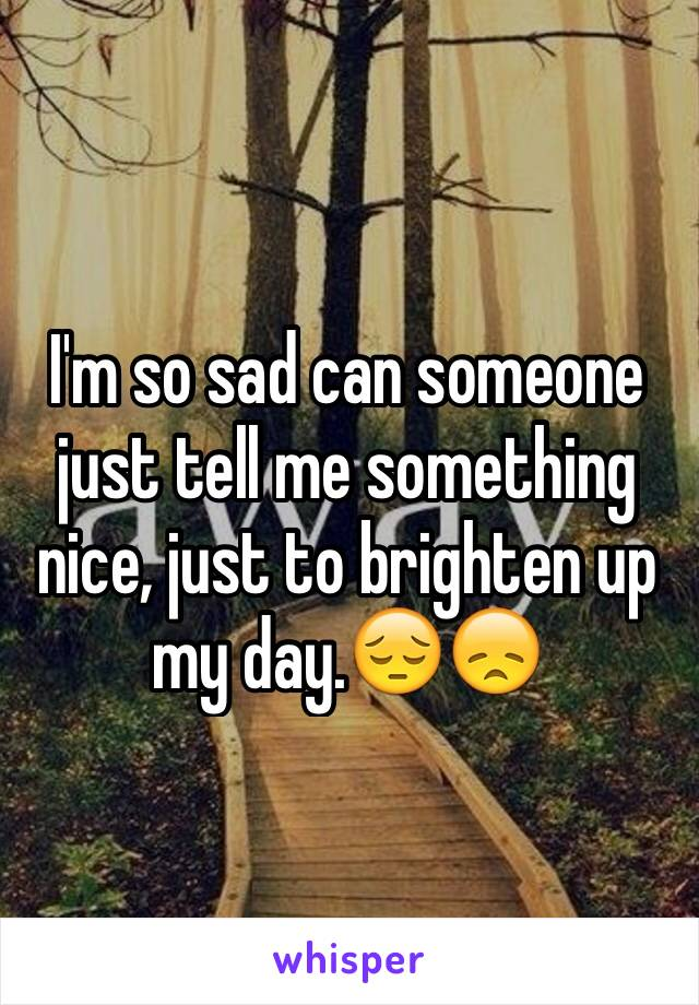 I'm so sad can someone just tell me something nice, just to brighten up my day.😔😞