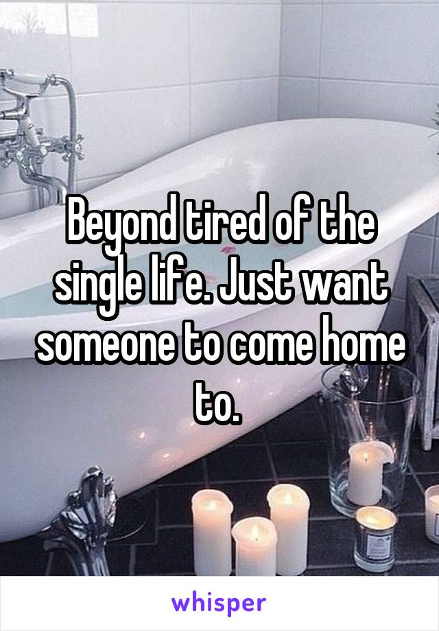Beyond tired of the single life. Just want someone to come home to.