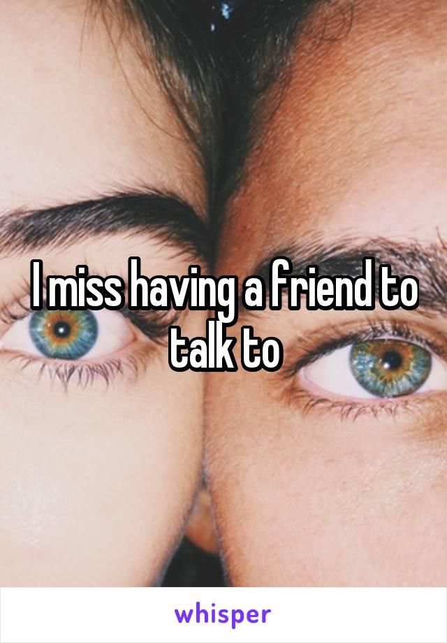 I miss having a friend to talk to