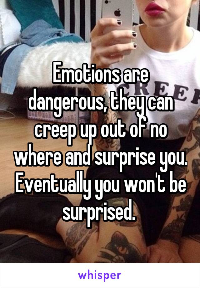 Emotions are dangerous, they can creep up out of no where and surprise you. Eventually you won't be surprised.