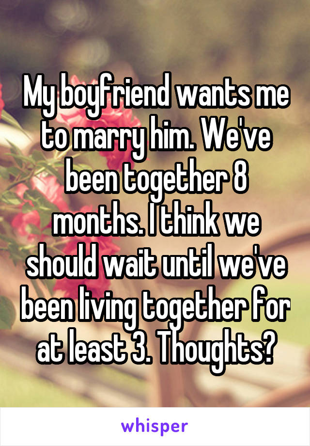 My boyfriend wants me to marry him. We've been together 8 months. I think we should wait until we've been living together for at least 3. Thoughts?