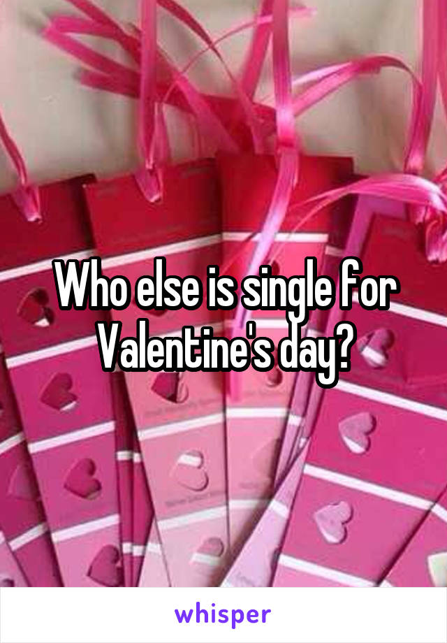 Who else is single for Valentine's day?