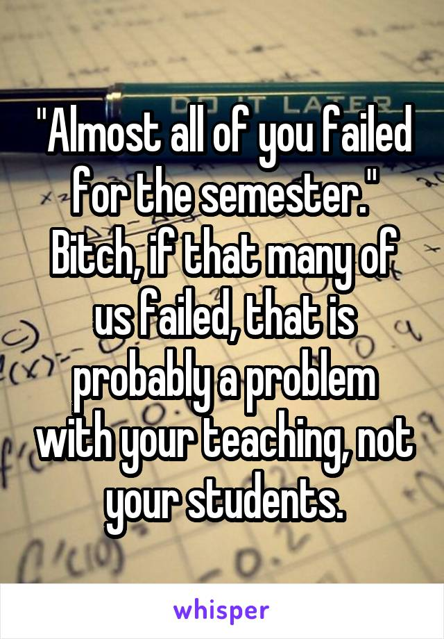 """Almost all of you failed for the semester."" Bitch, if that many of us failed, that is probably a problem with your teaching, not your students."
