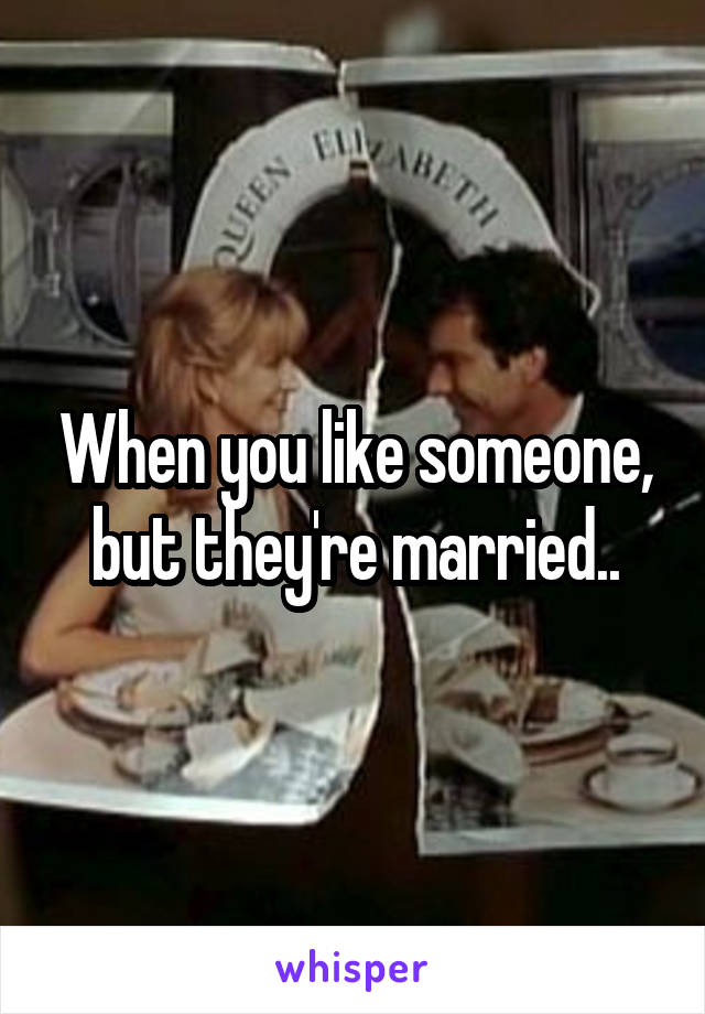 When you like someone, but they're married..