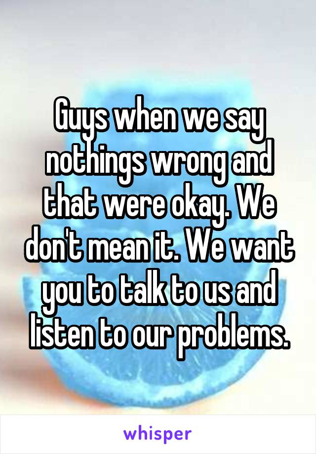 Guys when we say nothings wrong and that were okay. We don't mean it. We want you to talk to us and listen to our problems.