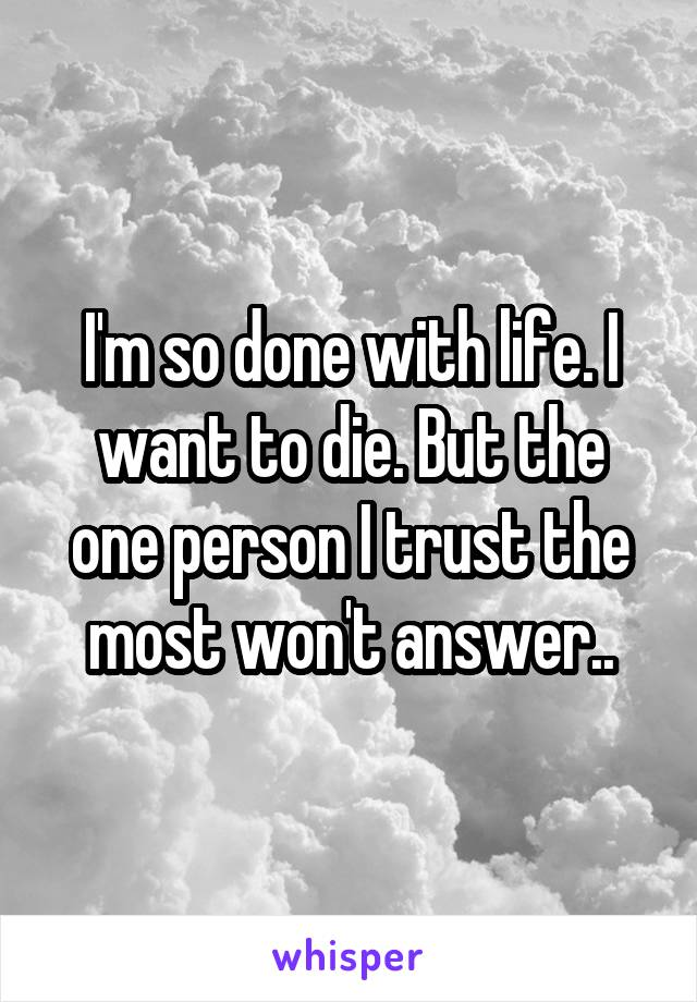 I'm so done with life. I want to die. But the one person I trust the most won't answer..