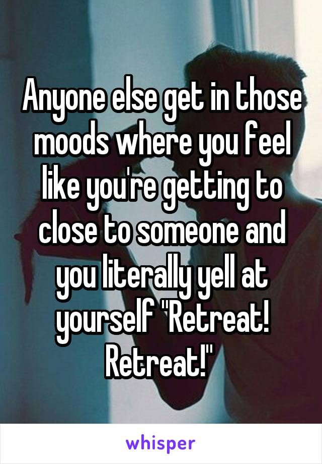 "Anyone else get in those moods where you feel like you're getting to close to someone and you literally yell at yourself ""Retreat! Retreat!"""