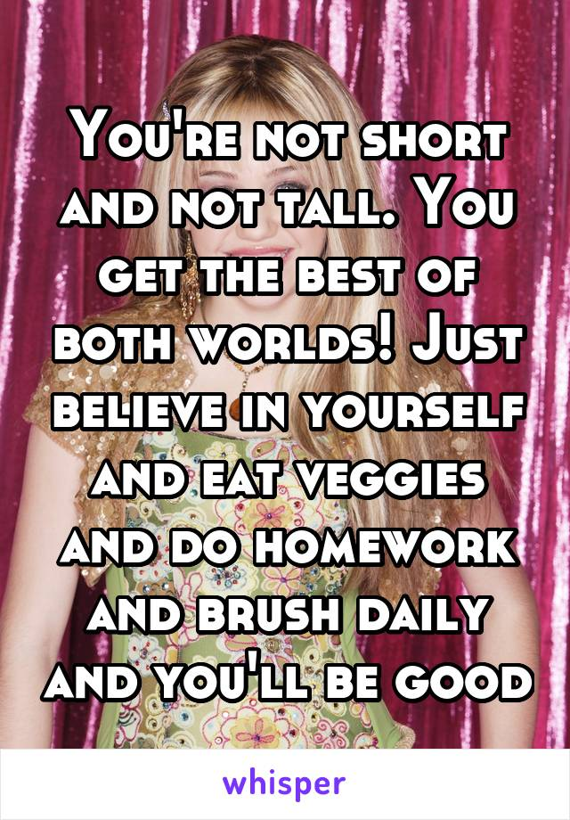 You're not short and not tall. You get the best of both worlds! Just believe in yourself and eat veggies and do homework and brush daily and you'll be good