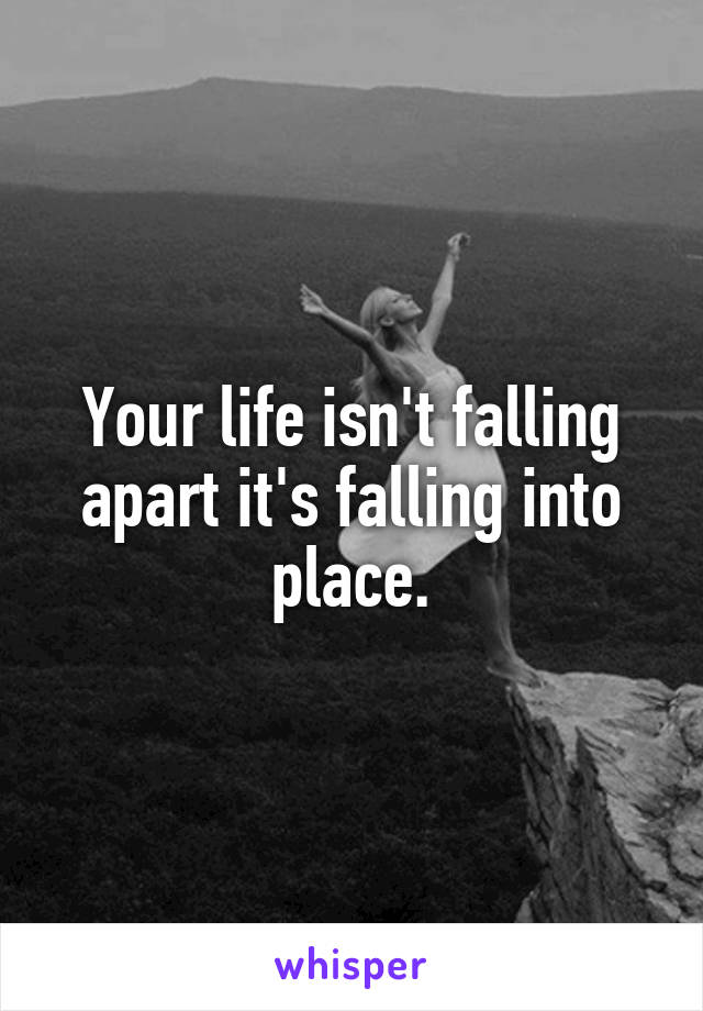 Your life isn't falling apart it's falling into place.