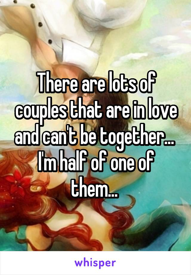 There are lots of couples that are in love and can't be together...  I'm half of one of them...