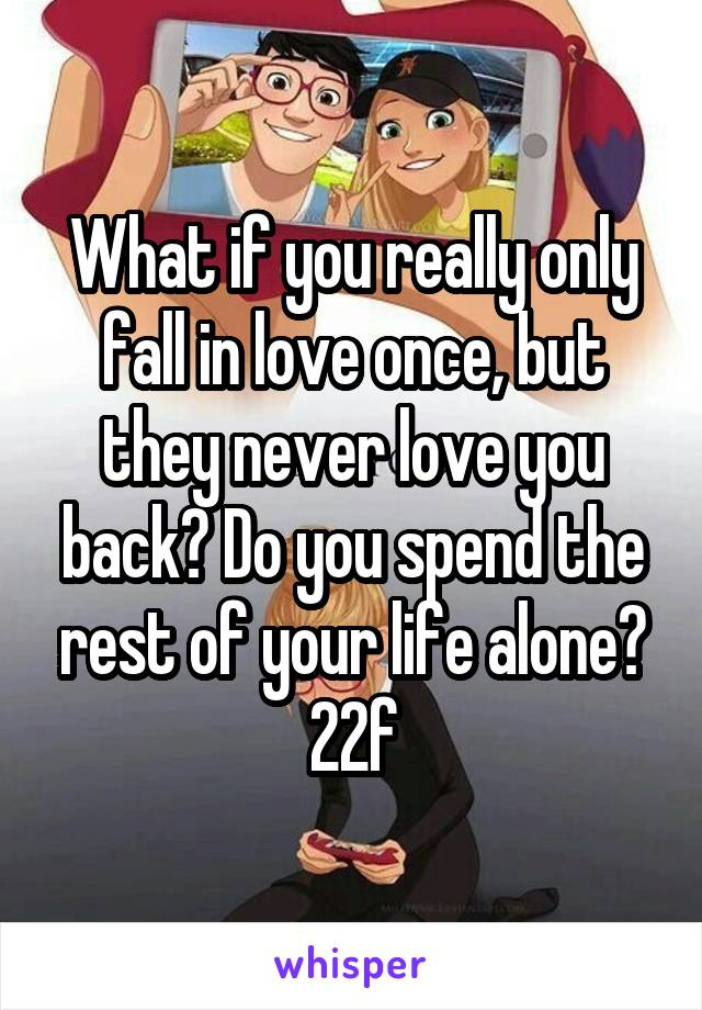 What if you really only fall in love once, but they never love you back? Do you spend the rest of your life alone? 22f