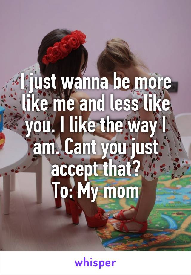 I just wanna be more like me and less like you. I like the way I am. Cant you just accept that? To: My mom