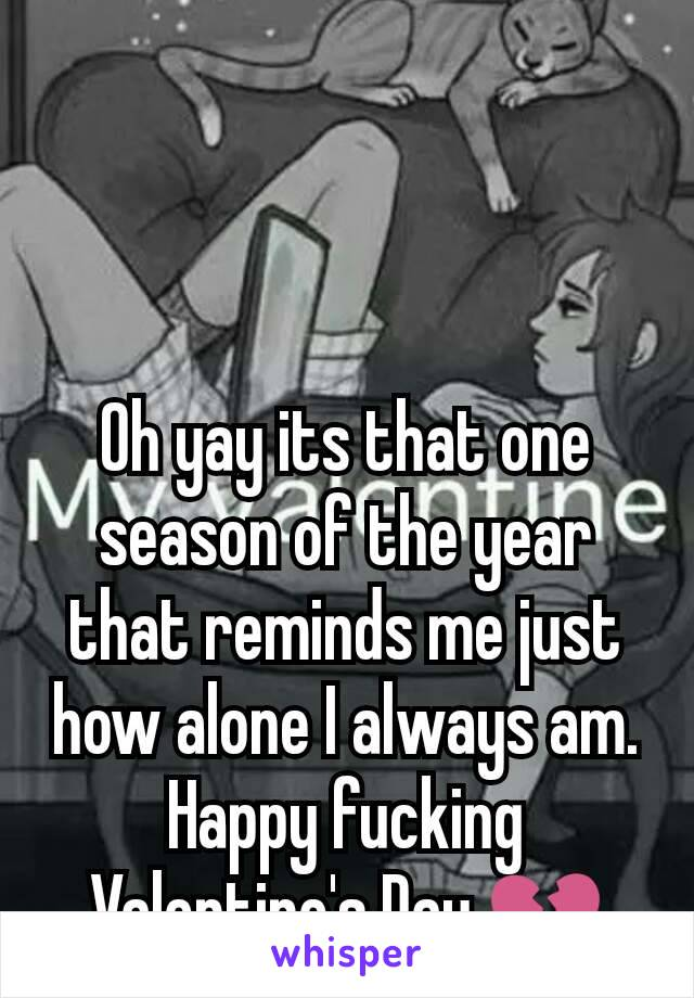 Oh yay its that one season of the year that reminds me just how alone I always am. Happy fucking Valentine's Day 💔