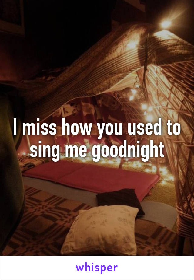 I miss how you used to sing me goodnight