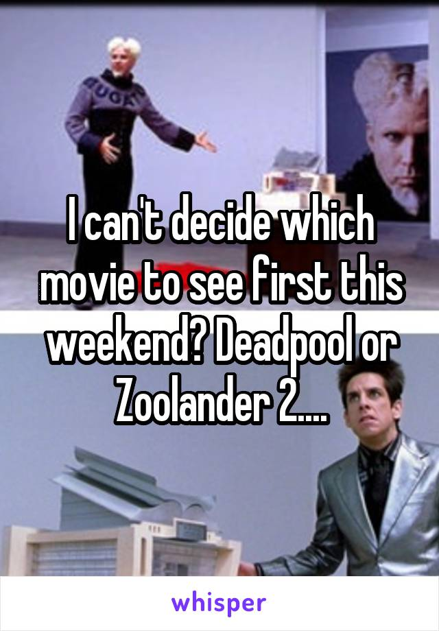 I can't decide which movie to see first this weekend? Deadpool or Zoolander 2....