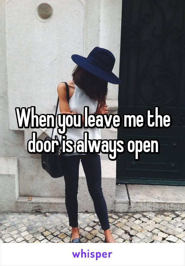 When you leave me the door is always open