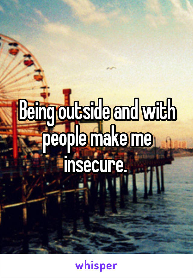 Being outside and with people make me insecure.