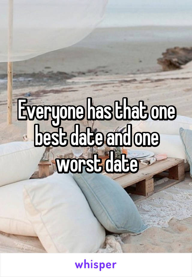 Everyone has that one best date and one worst date