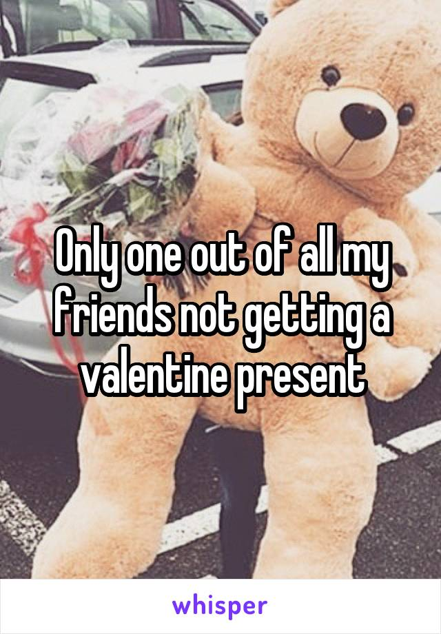 Only one out of all my friends not getting a valentine present